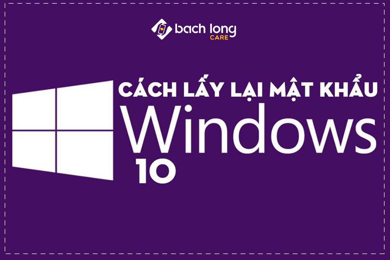 Khôi phục mật khẩu Windows 10 vô cùng đơn giản