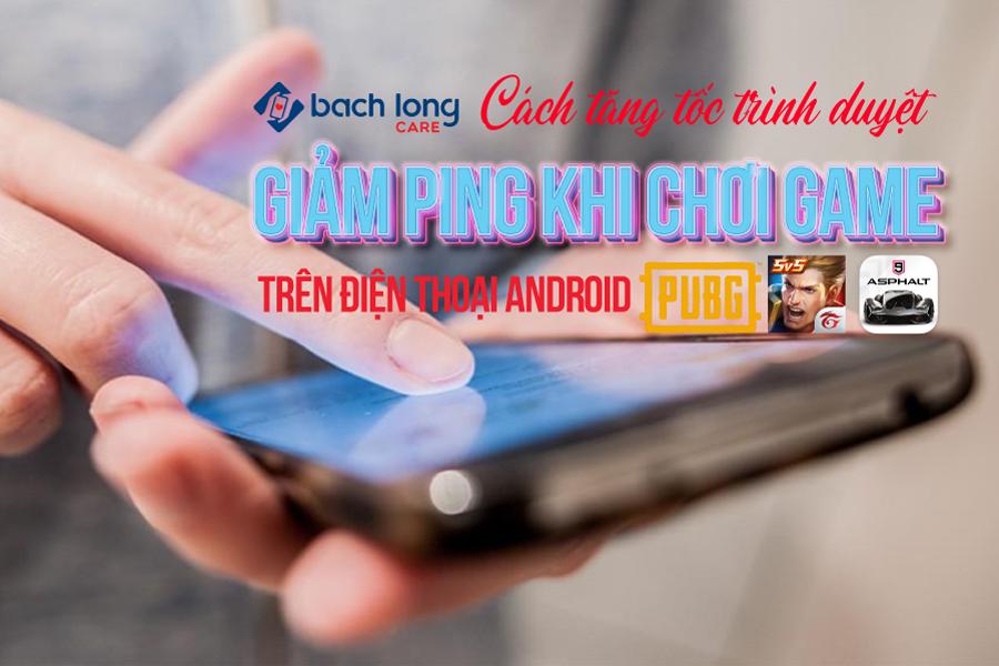 Cách tăng tốc cho trình duyệt, giảm Ping khi chơi game trên điện thoại Android