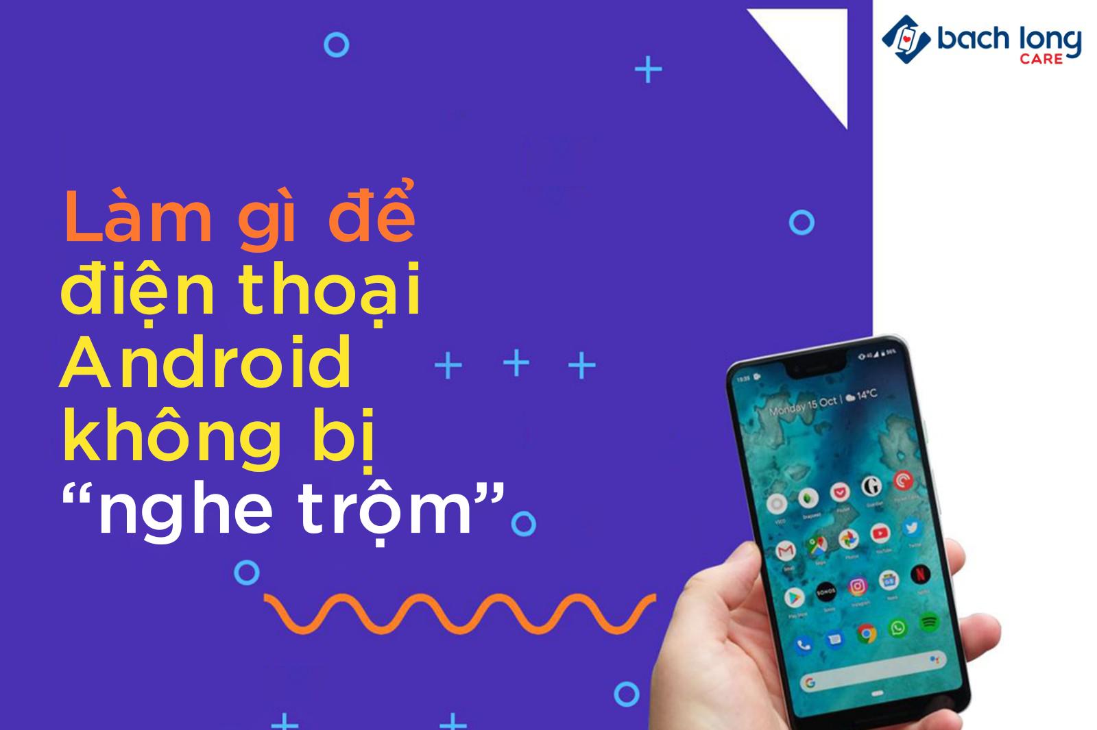 Cách để không bị nghe trộm khi sử dụng điện thoại Android