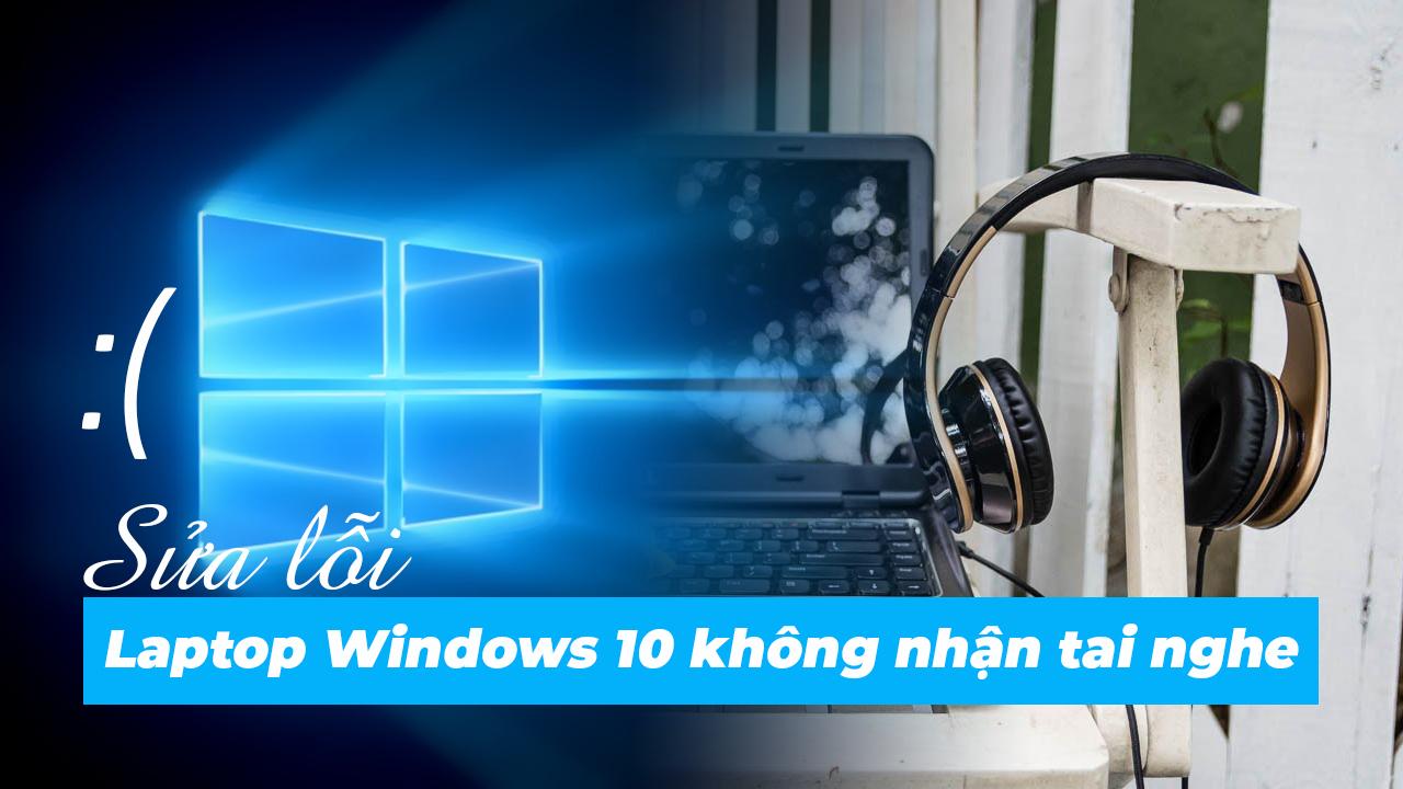 Sửa lỗi Laptop Windows 10 không nhận tai nghe