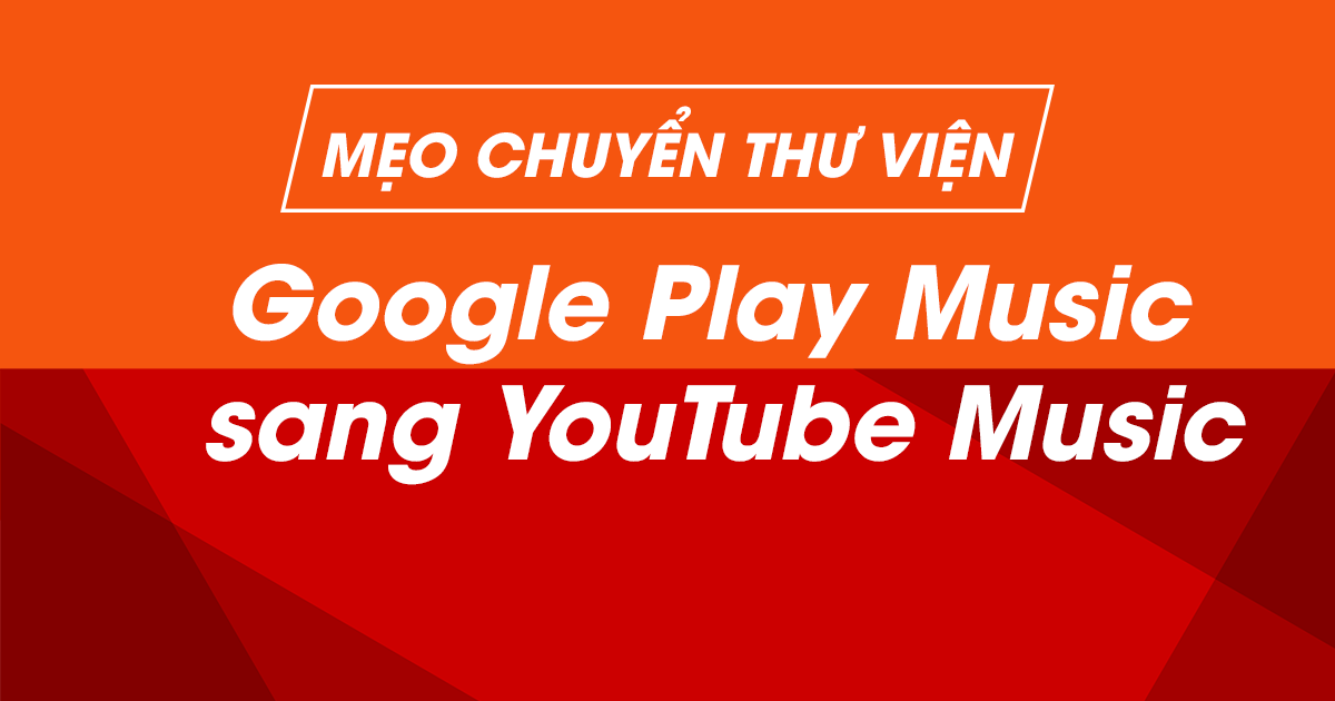 Mẹo chuyển thư viện Google Play Music sang YouTube Music