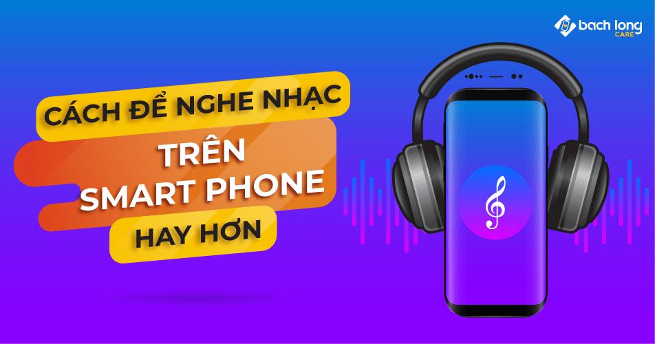 Làm sao để nghe nhạc trên smartphone được hay hơn?
