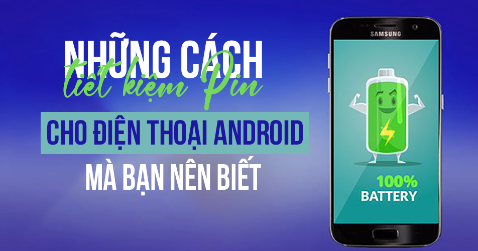 Những cách tiết kiệm Pin cho điện thoại Android mà bạn nên biết
