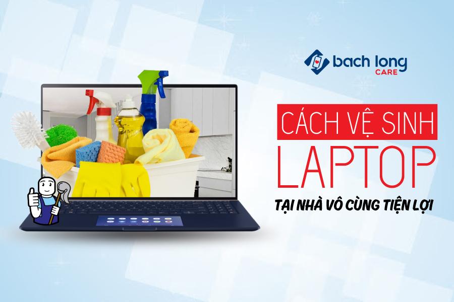Cách vệ sinh laptop tại nhà vô cùng tiện lợi