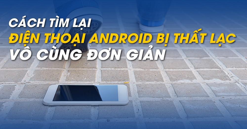 Cách tìm lại điện thoại Android bị thất lạc vô cùng đơn giản