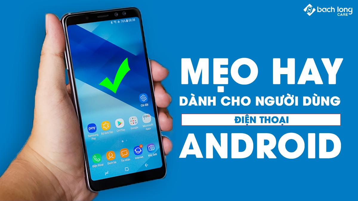 Mẹo hay dành cho người dùng điện thoại Android mà bạn nên biết