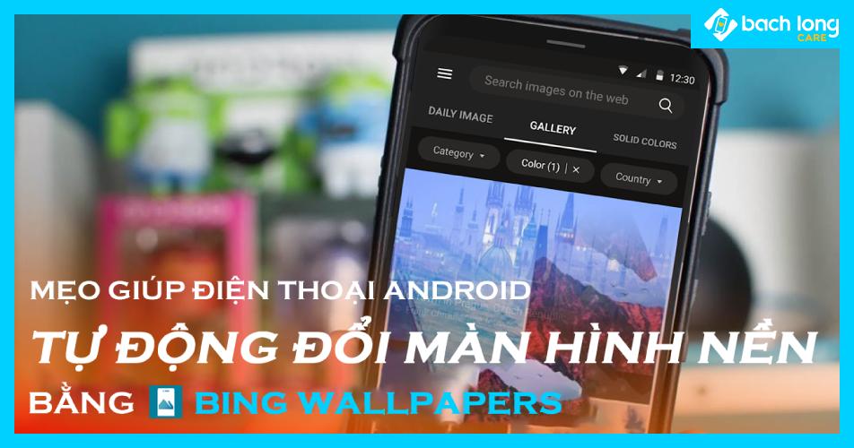 Mẹo giúp điện thoại Android tự động đổi màn hình nền bằng Bing Wallpapers