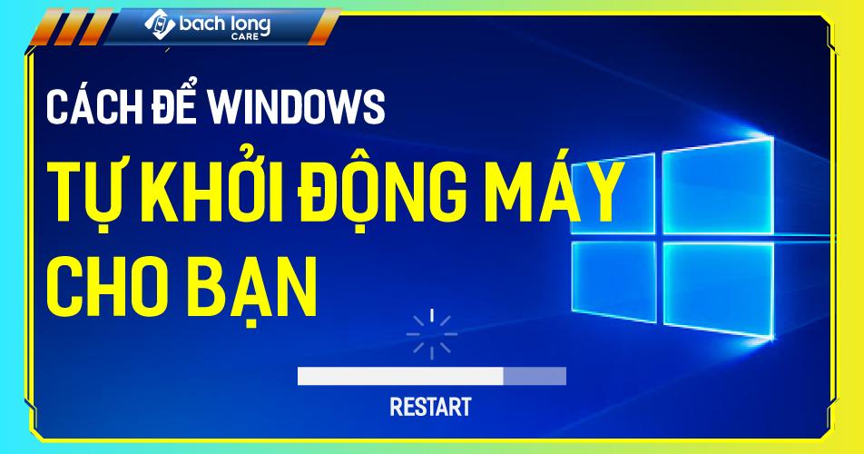 Cách để Windows tự khởi động máy cho bạn