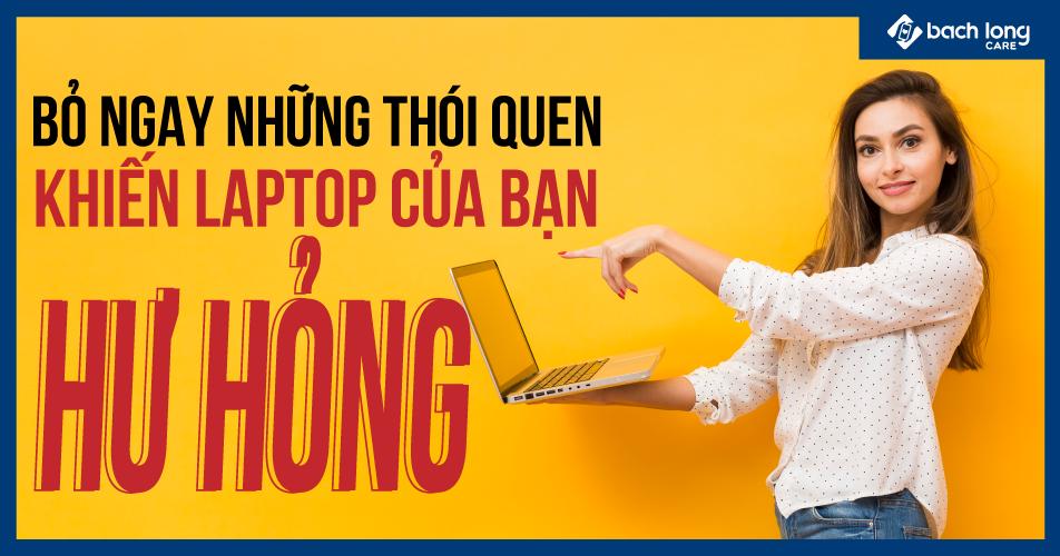 Bỏ ngay những thói quen khiến laptop của bạn hư hỏng