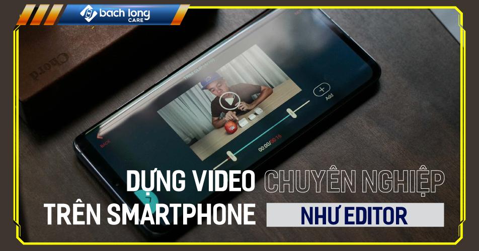 Mẹo dựng video trên smartphone chuyên nghiệp như editor