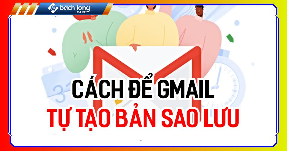 Cách để Gmail tự tạo bản sao lưu
