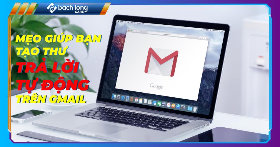 Mẹo giúp bạn tạo thư trả lời tự động trên Gmail