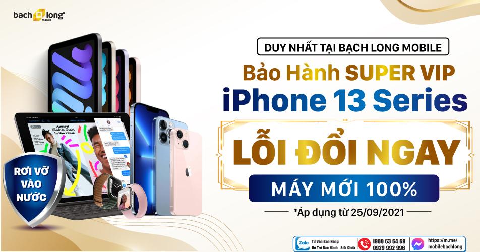 Bảo hành toàn diện Super VIP iPhone 13: Lỗi đổi ngay máy mới 100%